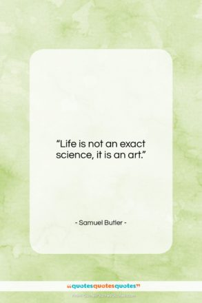 """Samuel Butler quote: """"Life is not an exact science, it…""""- at QuotesQuotesQuotes.com"""