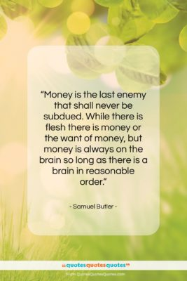 """Samuel Butler quote: """"Money is the last enemy that shall…""""- at QuotesQuotesQuotes.com"""