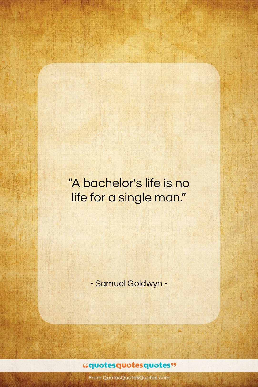 """Samuel Goldwyn quote: """"A bachelor's life is no life for…""""- at QuotesQuotesQuotes.com"""