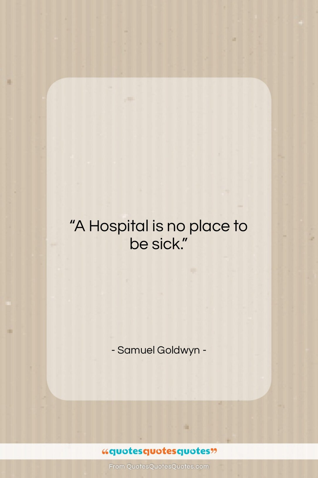 """Samuel Goldwyn quote: """"A Hospital is no place to be…""""- at QuotesQuotesQuotes.com"""