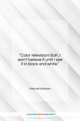"""Samuel Goldwyn quote: """"Color television! Bah, I won't believe it…""""- at QuotesQuotesQuotes.com"""