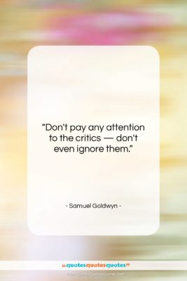 """Samuel Goldwyn quote: """"Don't pay any attention to the critics…""""- at QuotesQuotesQuotes.com"""