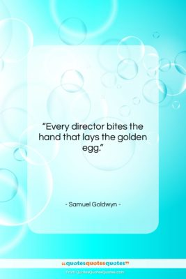 """Samuel Goldwyn quote: """"Every director bites the hand that lays…""""- at QuotesQuotesQuotes.com"""