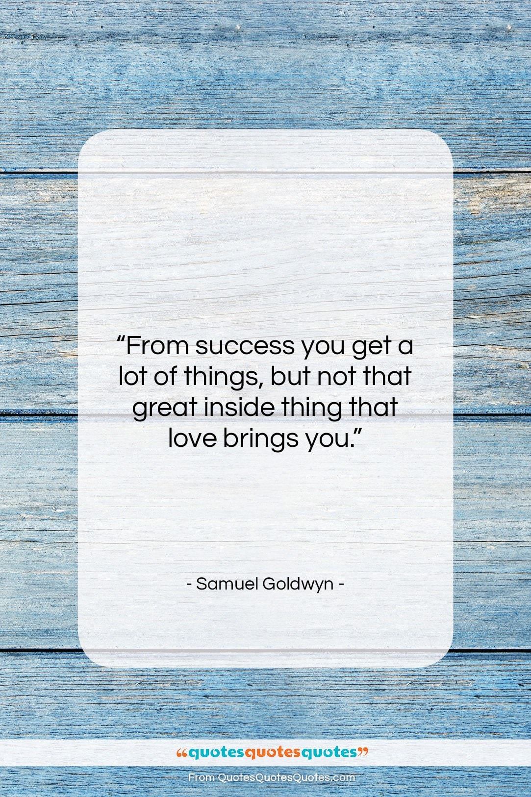 """Samuel Goldwyn quote: """"From success you get a lot of…""""- at QuotesQuotesQuotes.com"""