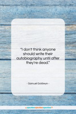 """Samuel Goldwyn quote: """"I don't think anyone should write their…""""- at QuotesQuotesQuotes.com"""