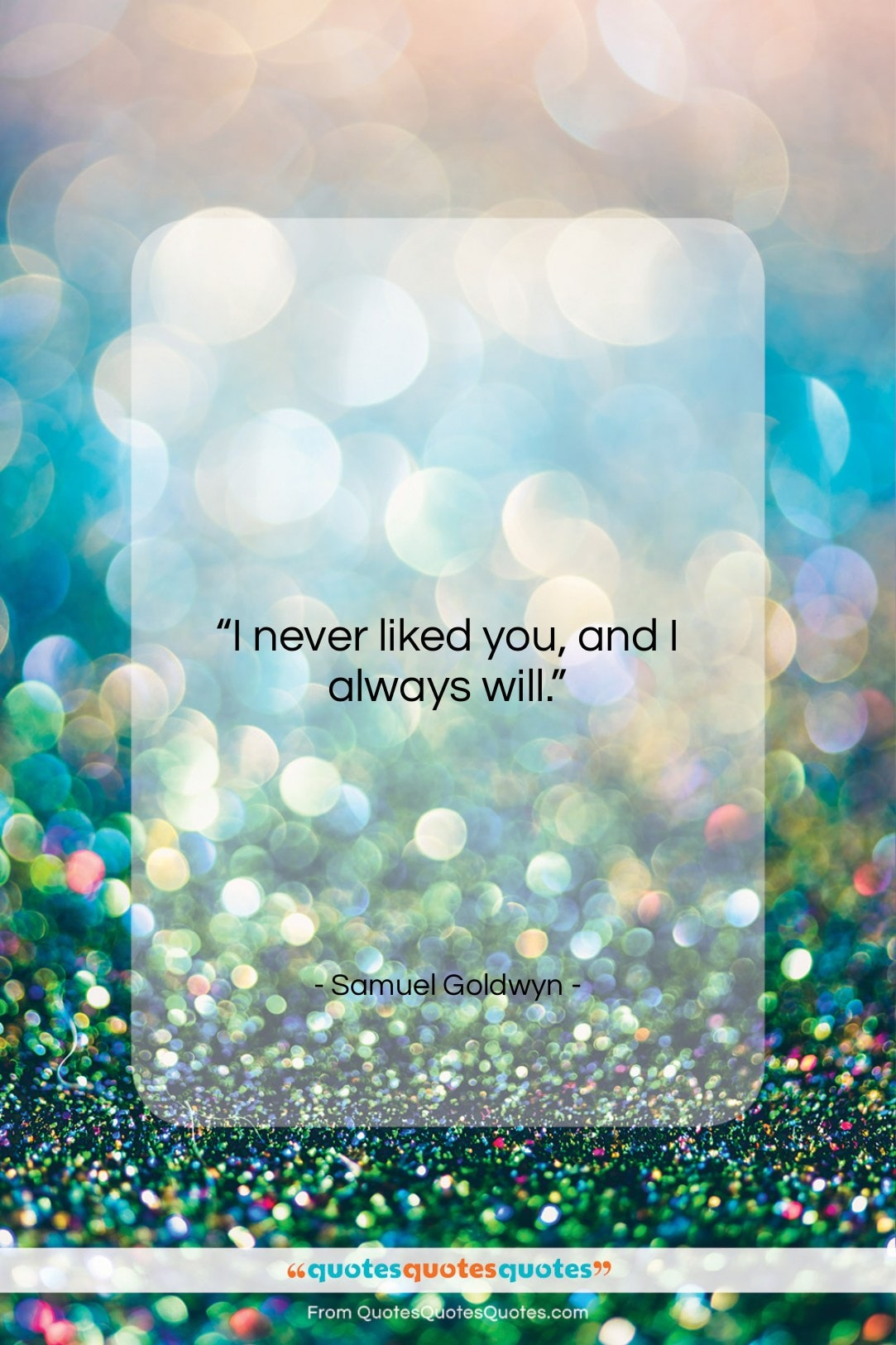 """Samuel Goldwyn quote: """"I never liked you, and I always…""""- at QuotesQuotesQuotes.com"""