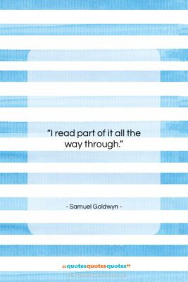 """Samuel Goldwyn quote: """"I read part of it all the…""""- at QuotesQuotesQuotes.com"""