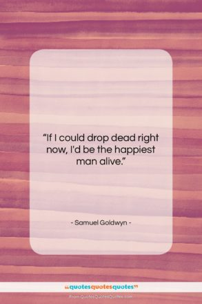 """Samuel Goldwyn quote: """"If I could drop dead right now,…""""- at QuotesQuotesQuotes.com"""