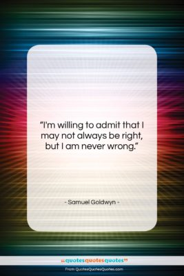 """Samuel Goldwyn quote: """"I'm willing to admit that I may…""""- at QuotesQuotesQuotes.com"""