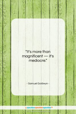 """Samuel Goldwyn quote: """"It's more than magnificent – it's mediocre….""""- at QuotesQuotesQuotes.com"""