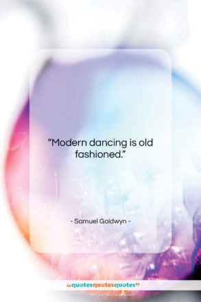 """Samuel Goldwyn quote: """"Modern dancing is old fashioned….""""- at QuotesQuotesQuotes.com"""