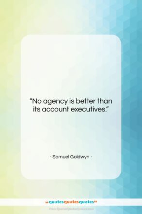 """Samuel Goldwyn quote: """"No agency is better than its account…""""- at QuotesQuotesQuotes.com"""