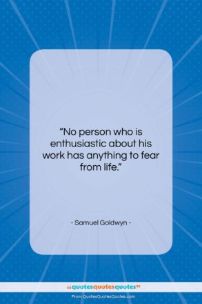 """Samuel Goldwyn quote: """"No person who is enthusiastic about his…""""- at QuotesQuotesQuotes.com"""