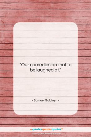 """Samuel Goldwyn quote: """"Our comedies are not to be laughed…""""- at QuotesQuotesQuotes.com"""