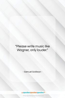 "Samuel Goldwyn quote: ""Please write music like Wagner, only louder….""- at QuotesQuotesQuotes.com"