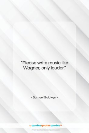 """Samuel Goldwyn quote: """"Please write music like Wagner, only louder….""""- at QuotesQuotesQuotes.com"""