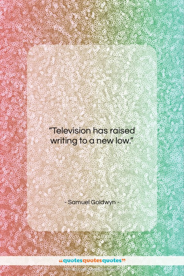 """Samuel Goldwyn quote: """"Television has raised writing to a new…""""- at QuotesQuotesQuotes.com"""