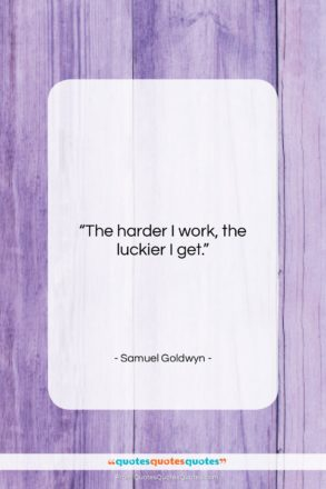 """Samuel Goldwyn quote: """"The harder I work, the luckier I…""""- at QuotesQuotesQuotes.com"""