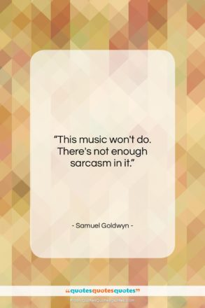 """Samuel Goldwyn quote: """"This music won't do. There's not enough…""""- at QuotesQuotesQuotes.com"""