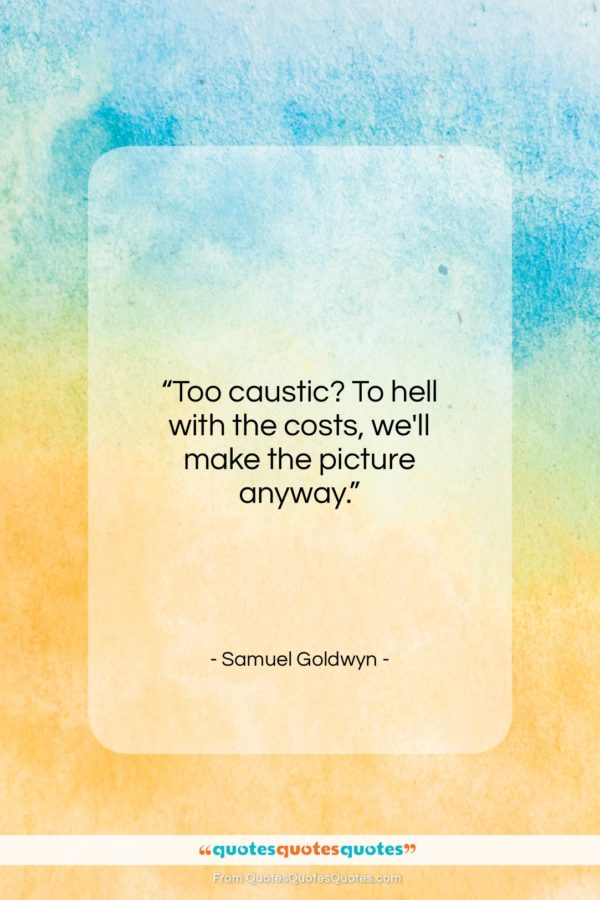 """Samuel Goldwyn quote: """"Too caustic? To hell with the costs…""""- at QuotesQuotesQuotes.com"""