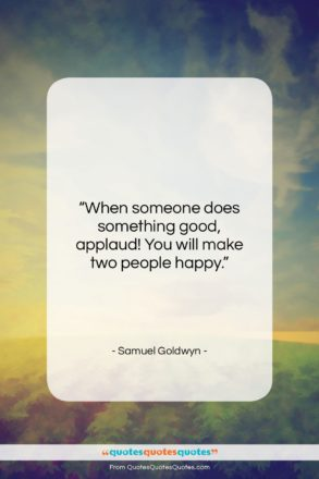 """Samuel Goldwyn quote: """"When someone does something good, applaud! You…""""- at QuotesQuotesQuotes.com"""