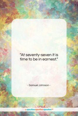 """Samuel Johnson quote: """"At seventy-seven it is time to be…""""- at QuotesQuotesQuotes.com"""