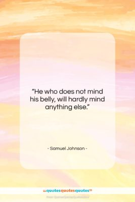 "Samuel Johnson quote: ""He who does not mind his belly,…""- at QuotesQuotesQuotes.com"