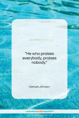 "Samuel Johnson quote: ""He who praises everybody, praises nobody….""- at QuotesQuotesQuotes.com"