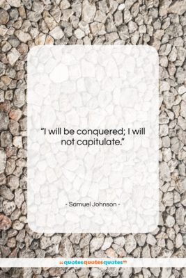 """Samuel Johnson quote: """"I will be conquered; I will not…""""- at QuotesQuotesQuotes.com"""