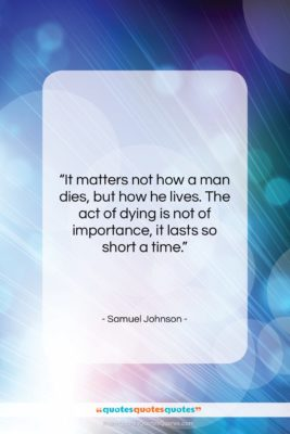 """Samuel Johnson quote: """"It matters not how a man dies,…""""- at QuotesQuotesQuotes.com"""