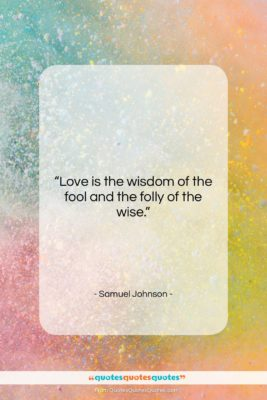 """Samuel Johnson quote: """"Love is the wisdom of the fool…""""- at QuotesQuotesQuotes.com"""