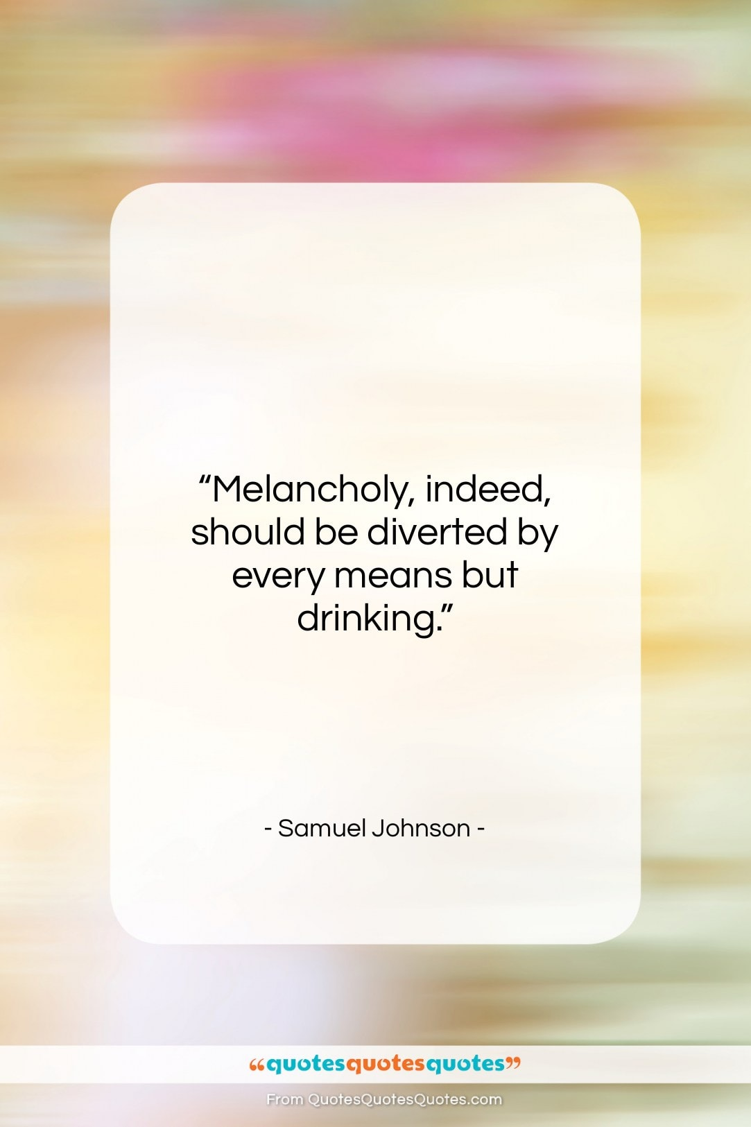 """Samuel Johnson quote: """"Melancholy, indeed, should be diverted by every…""""- at QuotesQuotesQuotes.com"""
