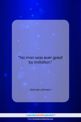 "Samuel Johnson quote: ""No man was ever great by imitation….""- at QuotesQuotesQuotes.com"