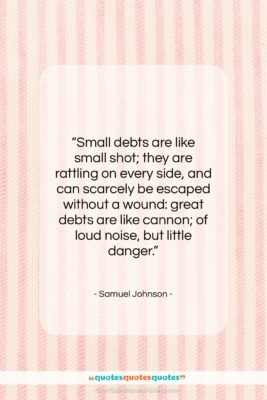 "Samuel Johnson quote: ""Small debts are like small shot; they…""- at QuotesQuotesQuotes.com"