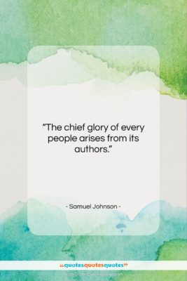 """Samuel Johnson quote: """"The chief glory of every people arises…""""- at QuotesQuotesQuotes.com"""