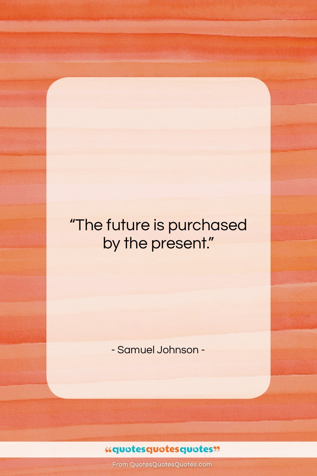 """Samuel Johnson quote: """"The future is purchased by the present….""""- at QuotesQuotesQuotes.com"""