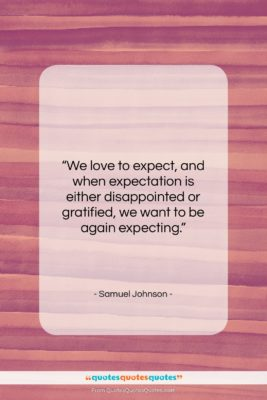 "Samuel Johnson quote: ""We love to expect, and when expectation…""- at QuotesQuotesQuotes.com"