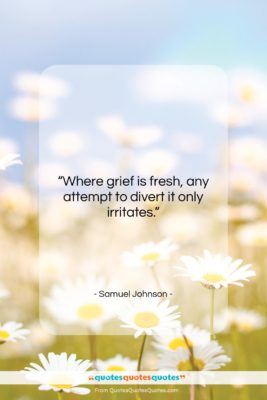 """Samuel Johnson quote: """"Where grief is fresh, any attempt to…""""- at QuotesQuotesQuotes.com"""