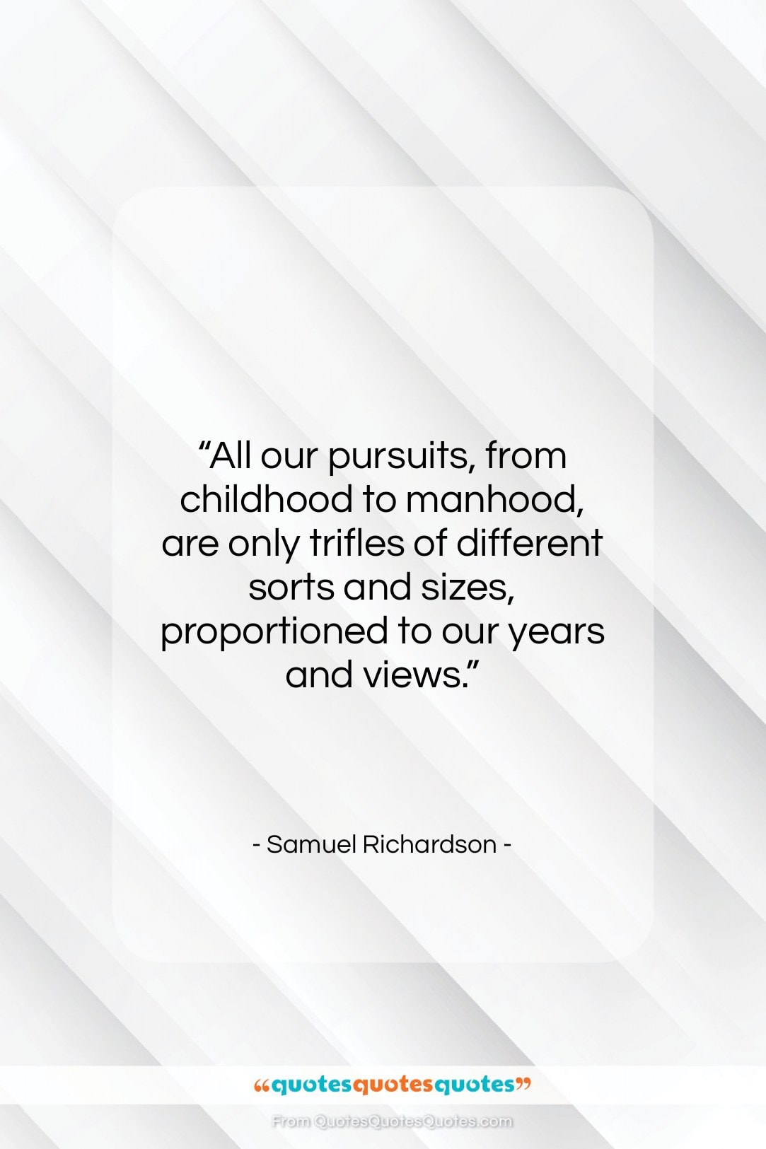 """Samuel Richardson quote: """"All our pursuits, from childhood to manhood,…""""- at QuotesQuotesQuotes.com"""