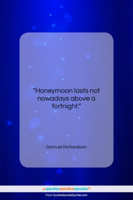 """Samuel Richardson quote: """"Honeymoon lasts not nowadays above a fortnight….""""- at QuotesQuotesQuotes.com"""