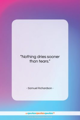"""Samuel Richardson quote: """"Nothing dries sooner than tears….""""- at QuotesQuotesQuotes.com"""