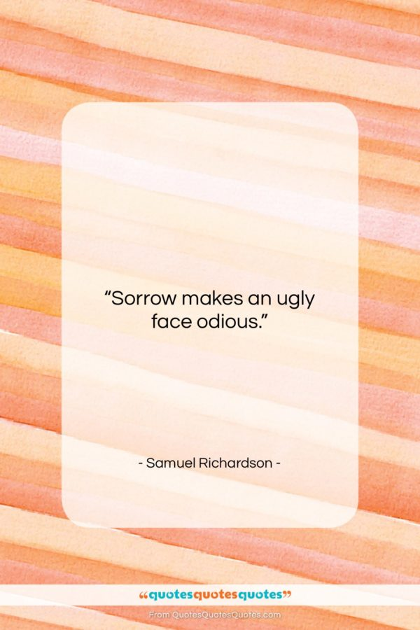 "Samuel Richardson quote: ""Sorrow makes an ugly face odious…""- at QuotesQuotesQuotes.com"
