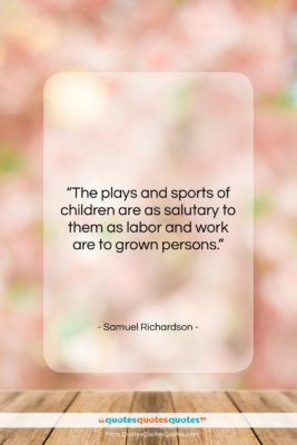 """Samuel Richardson quote: """"The plays and sports of children are…""""- at QuotesQuotesQuotes.com"""