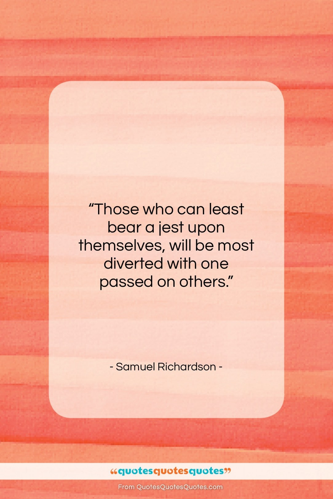 """Samuel Richardson quote: """"Those who can least bear a jest…""""- at QuotesQuotesQuotes.com"""