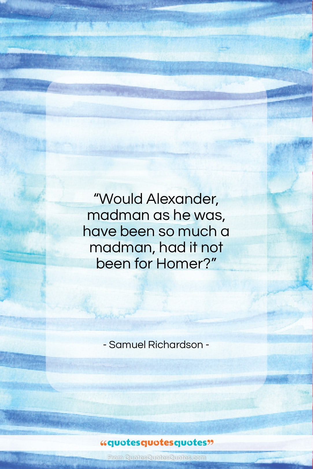 """Samuel Richardson quote: """"Would Alexander, madman as he was, have…""""- at QuotesQuotesQuotes.com"""