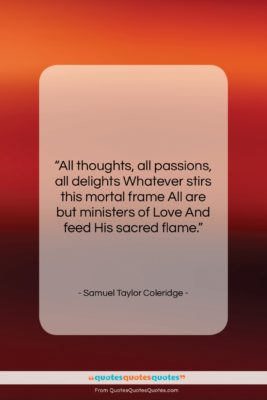 """Samuel Taylor Coleridge quote: """"All thoughts, all passions, all delights Whatever…""""- at QuotesQuotesQuotes.com"""