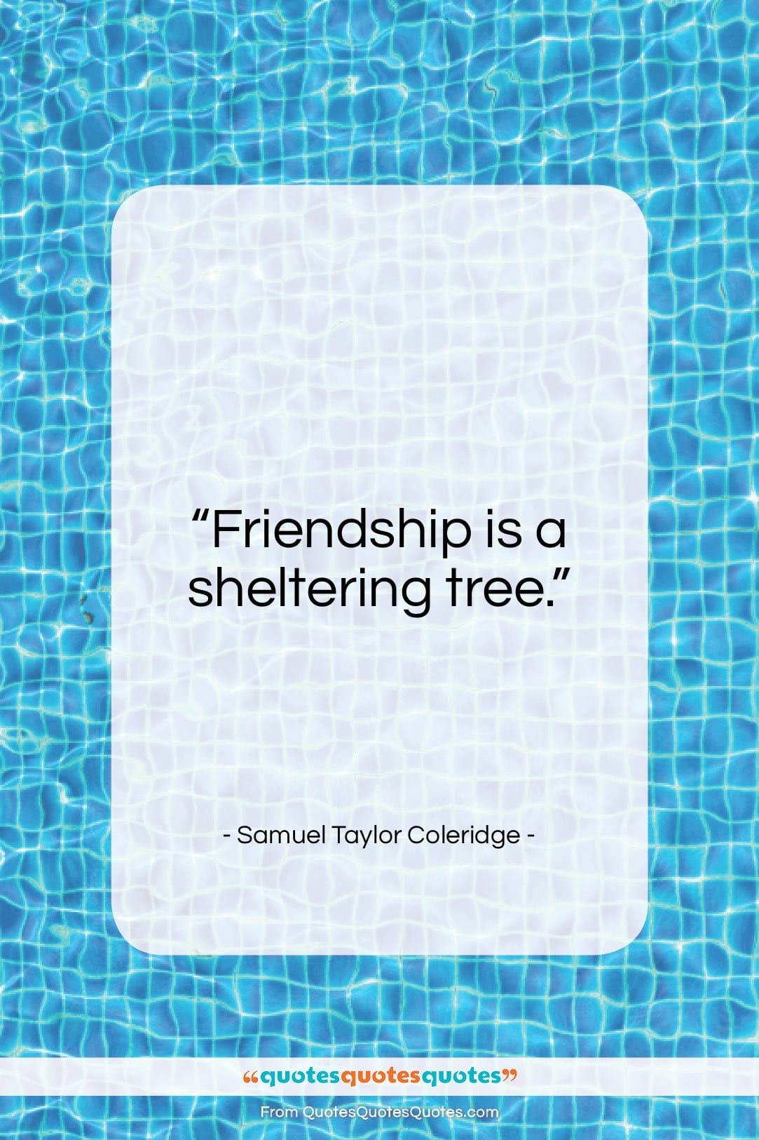 """Samuel Taylor Coleridge quote: """"Friendship is a sheltering tree…""""- at QuotesQuotesQuotes.com"""