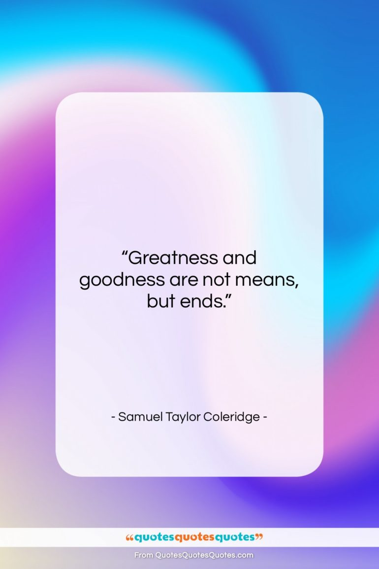 """Samuel Taylor Coleridge quote: """"Greatness and goodness are not means, but…""""- at QuotesQuotesQuotes.com"""