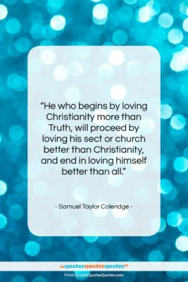 """Samuel Taylor Coleridge quote: """"He who begins by loving Christianity more…""""- at QuotesQuotesQuotes.com"""