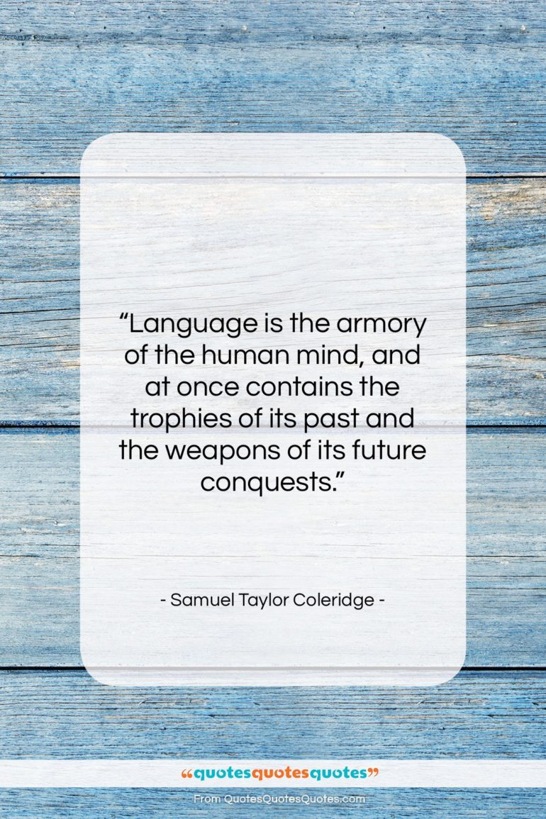 """Samuel Taylor Coleridge quote: """"Language is the armory of the human…""""- at QuotesQuotesQuotes.com"""